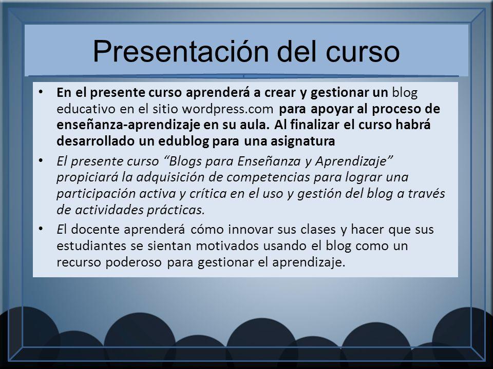 Presentación del curso En el presente curso aprenderá a crear y gestionar un blog educativo en el sitio wordpress.com para apoyar al proceso de enseñanza-aprendizaje en su aula.