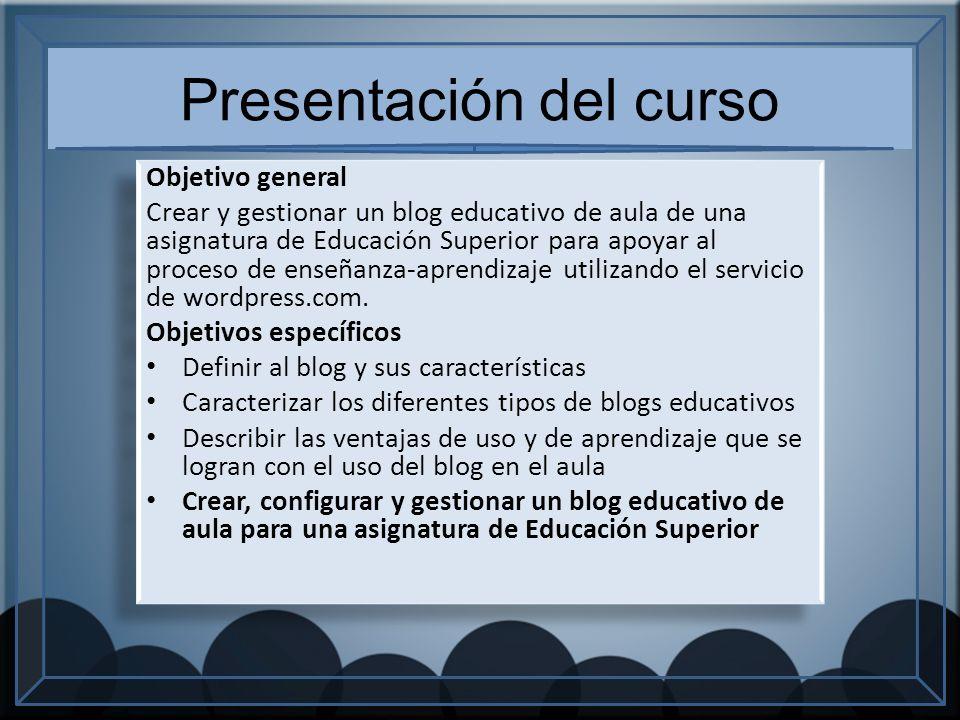 Presentación del curso Objetivo general Crear y gestionar un blog educativo de aula de una asignatura de Educación Superior para apoyar al proceso de enseñanza-aprendizaje utilizando el servicio de wordpress.com.