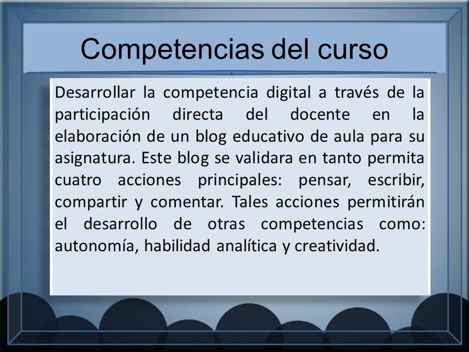 Competencias del curso Desarrollar la competencia digital a través de la participación directa del docente en la elaboración de un blog educativo de aula para su asignatura.