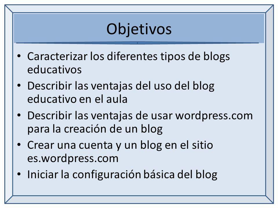 Objetivos Caracterizar los diferentes tipos de blogs educativos Describir las ventajas del uso del blog educativo en el aula Describir las ventajas de usar wordpress.com para la creación de un blog Crear una cuenta y un blog en el sitio es.wordpress.com Iniciar la configuración básica del blog