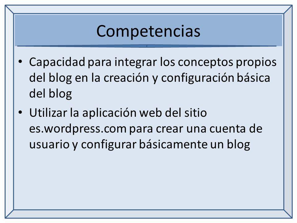 Competencias Capacidad para integrar los conceptos propios del blog en la creación y configuración básica del blog Utilizar la aplicación web del sitio es.wordpress.com para crear una cuenta de usuario y configurar básicamente un blog