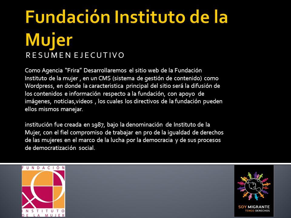 R E S U M E N E J E C U T I V O Como Agencia Frira Desarrollaremos el sitio web de la Fundación Instituto de la mujer, en un CMS (sistema de gestión d