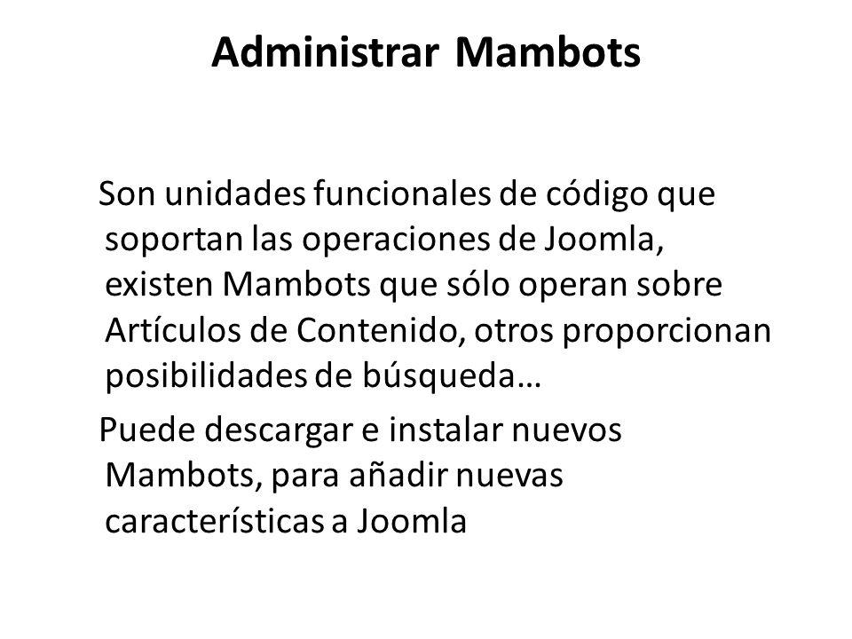 Administrar Mambots Son unidades funcionales de código que soportan las operaciones de Joomla, existen Mambots que sólo operan sobre Artículos de Contenido, otros proporcionan posibilidades de búsqueda… Puede descargar e instalar nuevos Mambots, para añadir nuevas características a Joomla