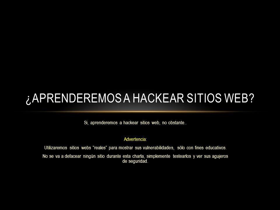 Si, aprenderemos a hackear sitios web, no obstante.. Advertencia: Utilizaremos sitios webs reales para mostrar sus vulnerabilidades, sólo con fines ed