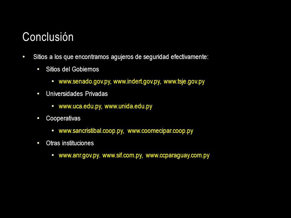 Conclusión Sitios a los que encontramos agujeros de seguridad efectivamente: Sitios del Gobiernos www.senado.gov.py, www.indert.gov.py, www.tsje.gov.p