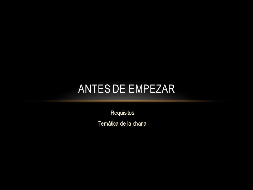 Requisitos Temática de la charla ANTES DE EMPEZAR