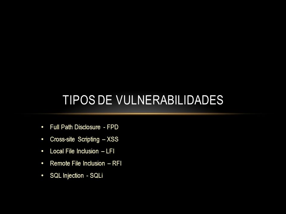 Full Path Disclosure - FPD Cross-site Scripting – XSS Local File Inclusion – LFI Remote File Inclusion – RFI SQL Injection - SQLi TIPOS DE VULNERABILI