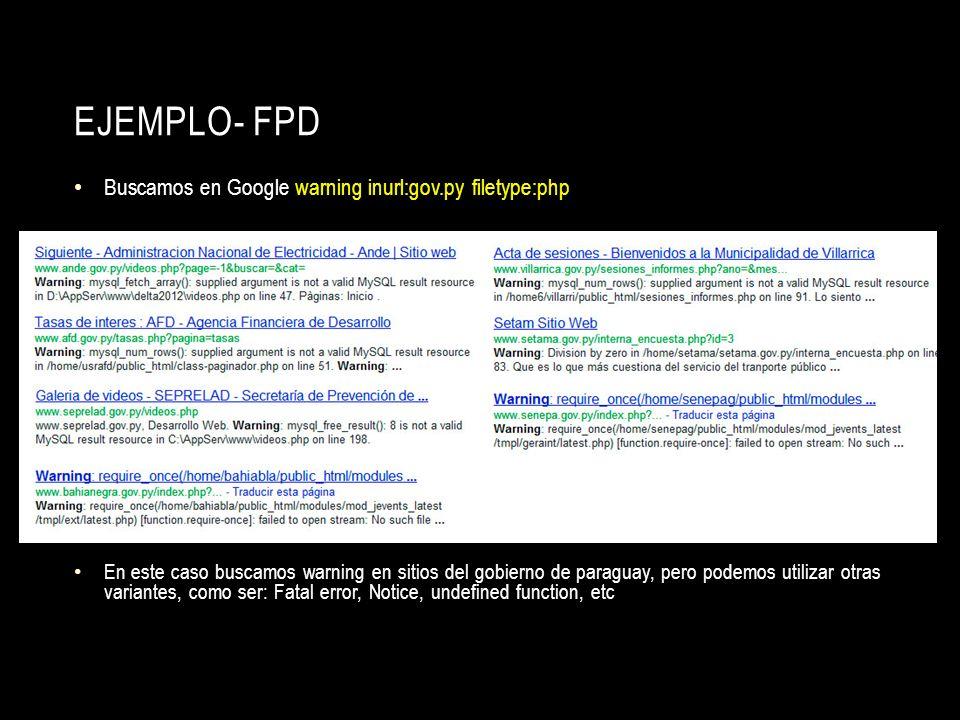 EJEMPLO- FPD Buscamos en Google warning inurl:gov.py filetype:php En este caso buscamos warning en sitios del gobierno de paraguay, pero podemos utili