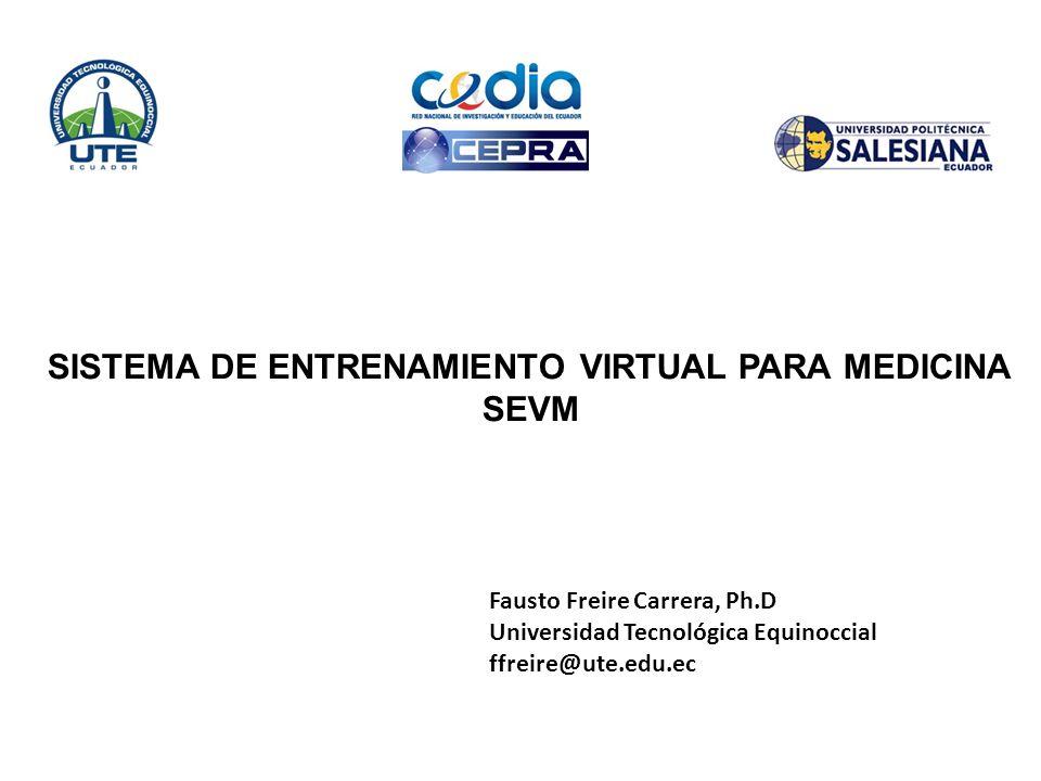 SISTEMA DE ENTRENAMIENTO VIRTUAL PARA MEDICINA SEVM Fausto Freire Carrera, Ph.D Universidad Tecnológica Equinoccial ffreire@ute.edu.ec