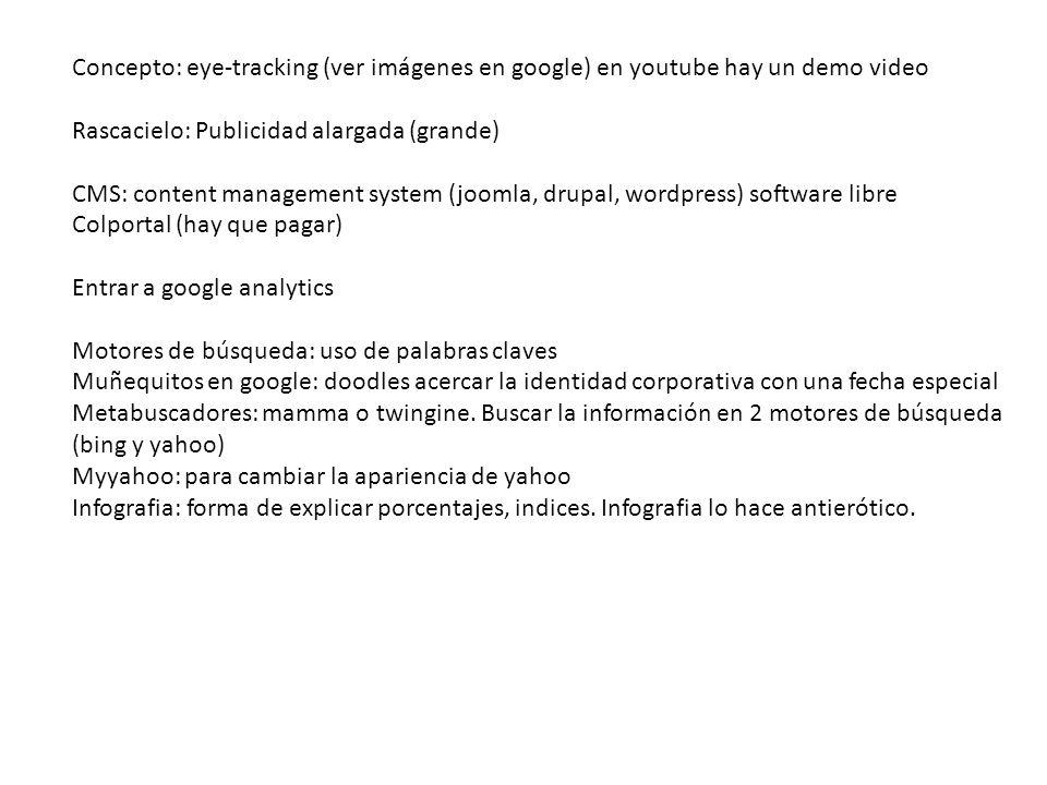 Concepto: eye-tracking (ver imágenes en google) en youtube hay un demo video Rascacielo: Publicidad alargada (grande) CMS: content management system (joomla, drupal, wordpress) software libre Colportal (hay que pagar) Entrar a google analytics Motores de búsqueda: uso de palabras claves Muñequitos en google: doodles acercar la identidad corporativa con una fecha especial Metabuscadores: mamma o twingine.