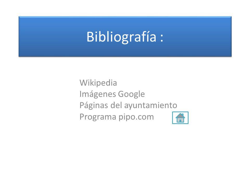 Bibliografía : Wikipedia Imágenes Google Páginas del ayuntamiento Programa pipo.com