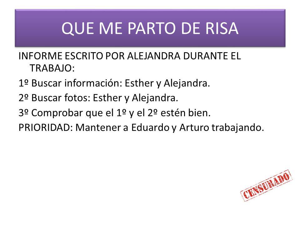 QUE ME PARTO DE RISA INFORME ESCRITO POR ALEJANDRA DURANTE EL TRABAJO: 1º Buscar información: Esther y Alejandra.