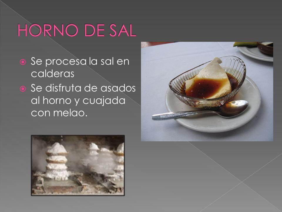 Se procesa la sal en calderas Se disfruta de asados al horno y cuajada con melao.