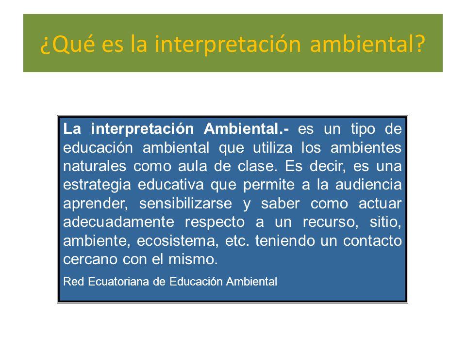 ¿Qué es la interpretación ambiental? La interpretación Ambiental.- es un tipo de educación ambiental que utiliza los ambientes naturales como aula de