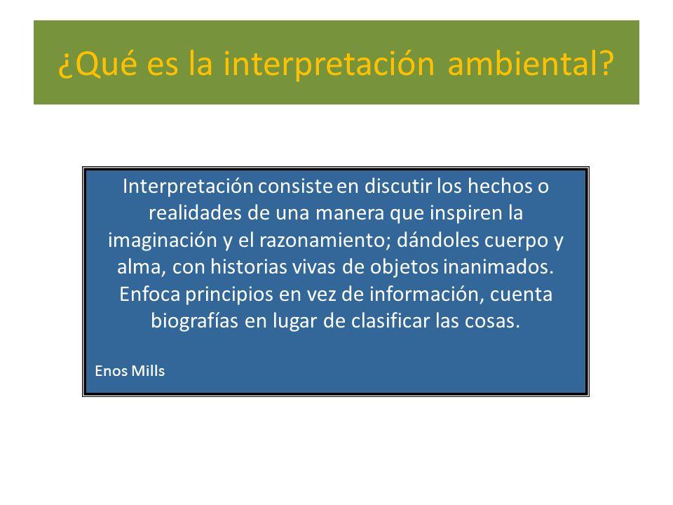 ¿Qué es la interpretación ambiental? Interpretación consiste en discutir los hechos o realidades de una manera que inspiren la imaginación y el razona