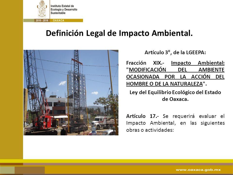 Artículo 3°, de la LGEEPA: Fracción XIX.- Impacto Ambiental: MODIFICACIÓN DEL AMBIENTE OCASIONADA POR LA ACCIÓN DEL HOMBRE O DE LA NATURALEZA .