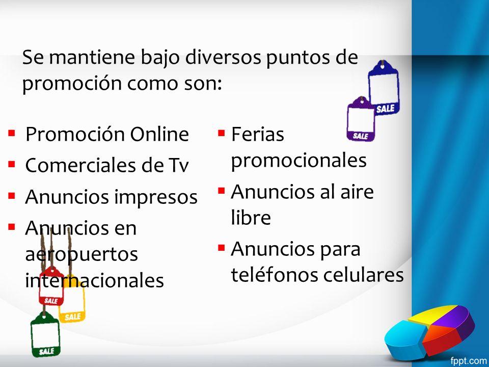 Se mantiene bajo diversos puntos de promoción como son: Promoción Online Comerciales de Tv Anuncios impresos Anuncios en aeropuertos internacionales F