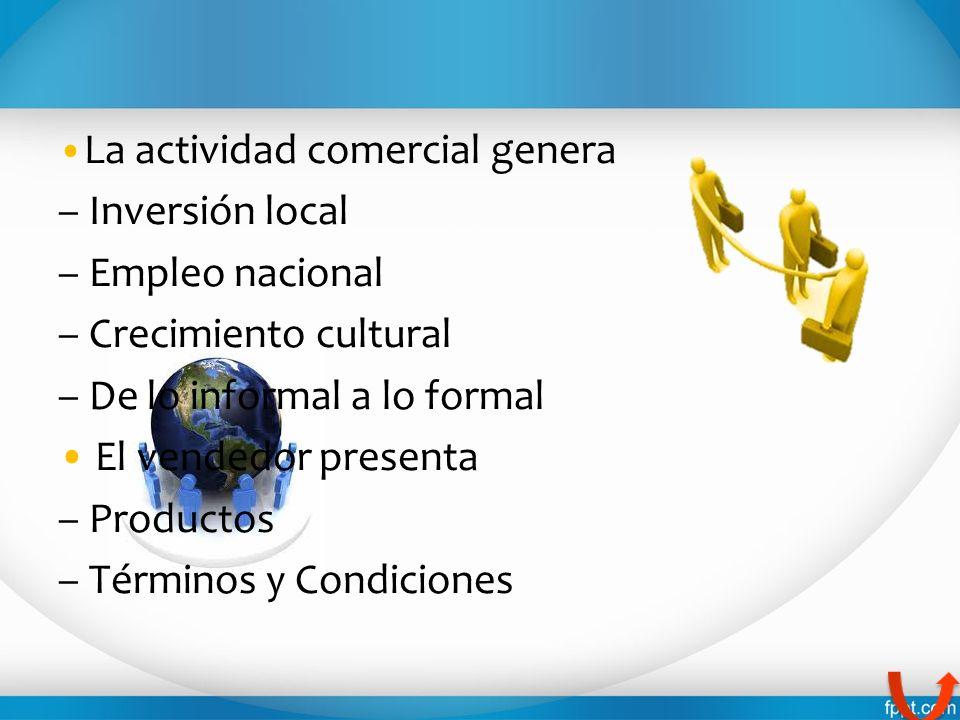 La actividad comercial genera – Inversión local – Empleo nacional – Crecimiento cultural – De lo informal a lo formal El vendedor presenta – Productos
