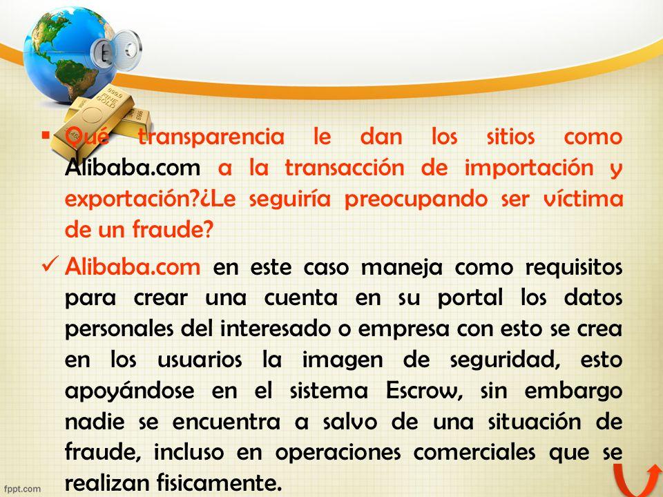 Qué transparencia le dan los sitios como Alibaba.com a la transacción de importación y exportación?¿Le seguiría preocupando ser víctima de un fraude?