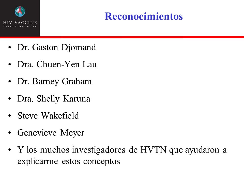 Reconocimientos Dr. Gaston Djomand Dra. Chuen-Yen Lau Dr. Barney Graham Dra. Shelly Karuna Steve Wakefield Genevieve Meyer Y los muchos investigadores