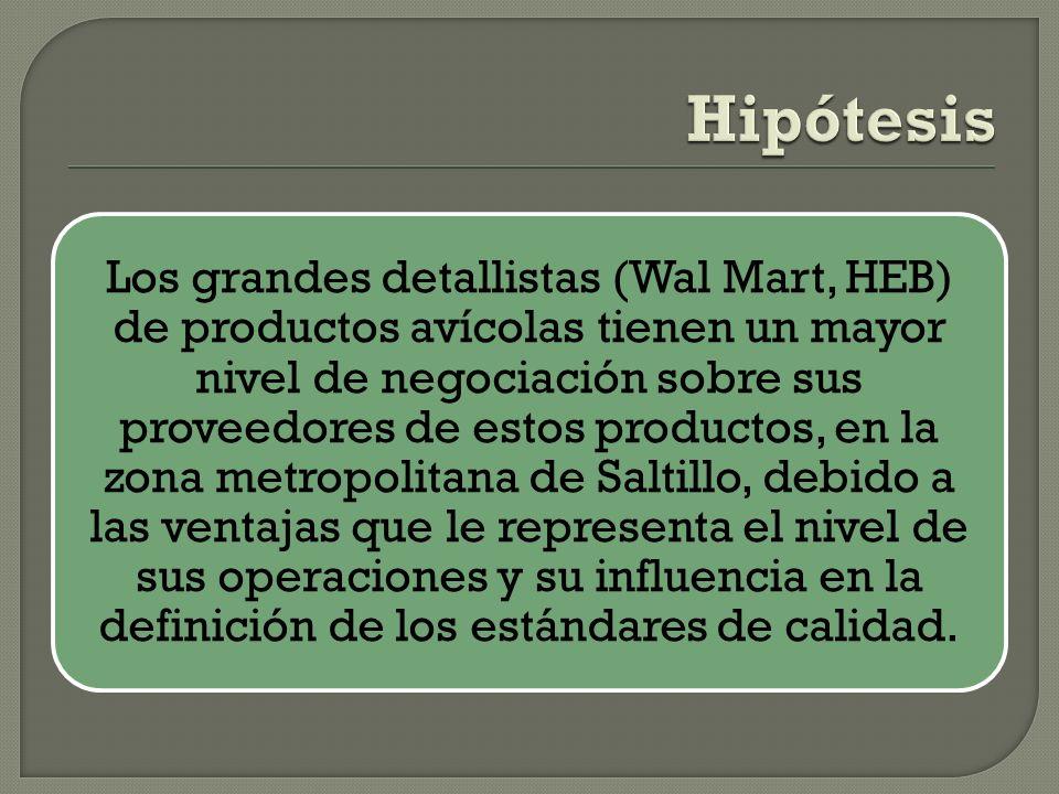 Los grandes detallistas (Wal Mart, HEB) de productos avícolas tienen un mayor nivel de negociación sobre sus proveedores de estos productos, en la zona metropolitana de Saltillo, debido a las ventajas que le representa el nivel de sus operaciones y su influencia en la definición de los estándares de calidad.
