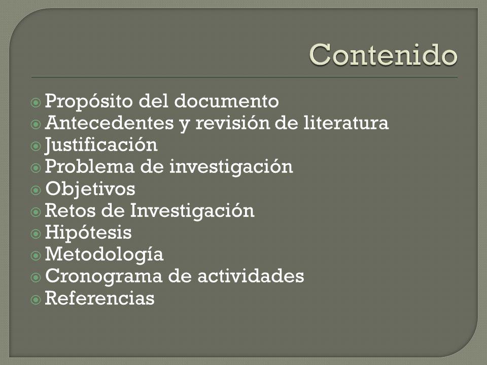 Propósito del documento Antecedentes y revisión de literatura Justificación Problema de investigación Objetivos Retos de Investigación Hipótesis Metodología Cronograma de actividades Referencias
