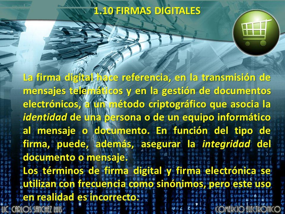 1.10 FIRMAS DIGITALES La firma digital hace referencia, en la transmisión de mensajes telemáticos y en la gestión de documentos electrónicos, a un método criptográfico que asocia la identidad de una persona o de un equipo informático al mensaje o documento.