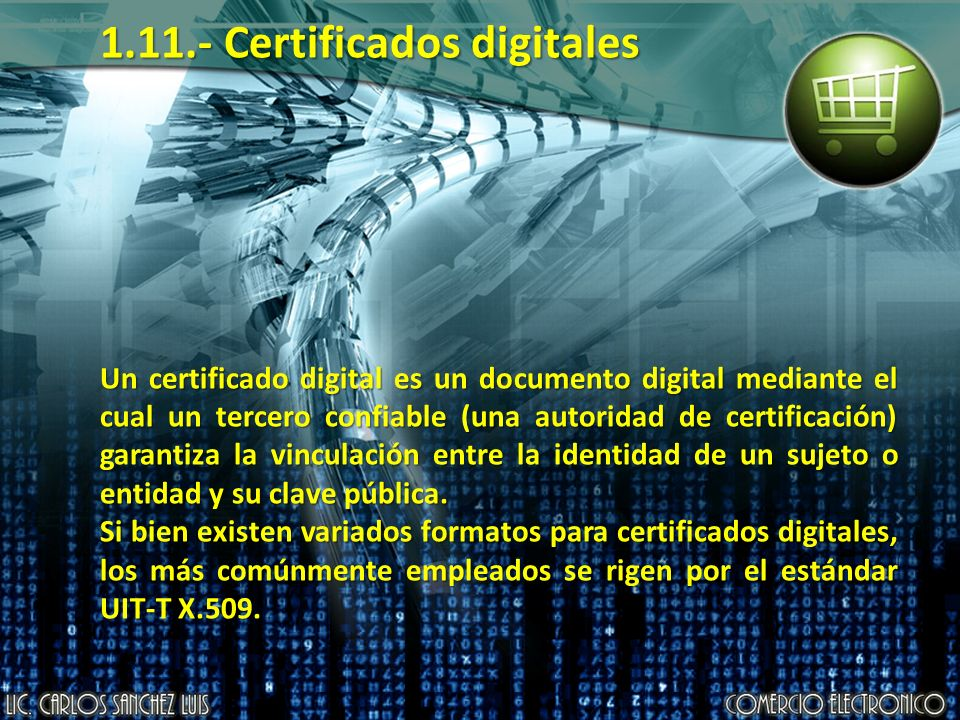 1.11.- Certificados digitales Un certificado digital es un documento digital mediante el cual un tercero confiable (una autoridad de certificación) garantiza la vinculación entre la identidad de un sujeto o entidad y su clave pública.