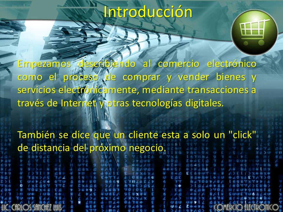 Introducción Empezamos describiendo al comercio electrónico como el proceso de comprar y vender bienes y servicios electrónicamente, mediante transacc