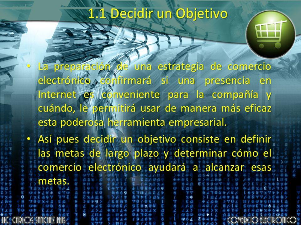 1.1 Decidir un Objetivo La preparación de una estrategia de comercio electrónico confirmará si una presencia en Internet es conveniente para la compañ