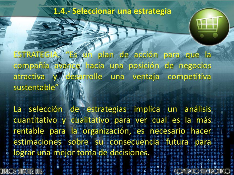1.4.- Seleccionar una estrategia ESTRATEGIA. Es un plan de acción para que la compañía avance hacia una posición de negocios atractiva y desarrolle un