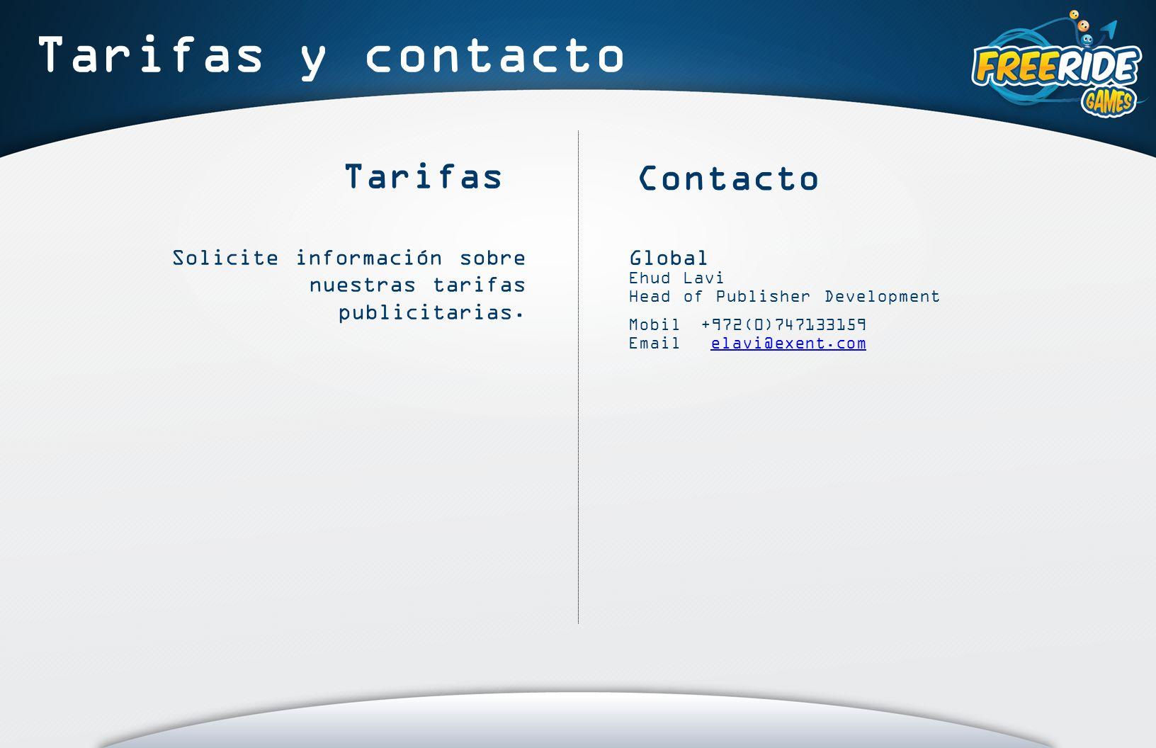 Tarifas y contacto Contacto Global Ehud Lavi Head of Publisher Development Mobil +972(0)747133159 Email elavi@exent.comelavi@exent.com Tarifas Solicite información sobre nuestras tarifas publicitarias.