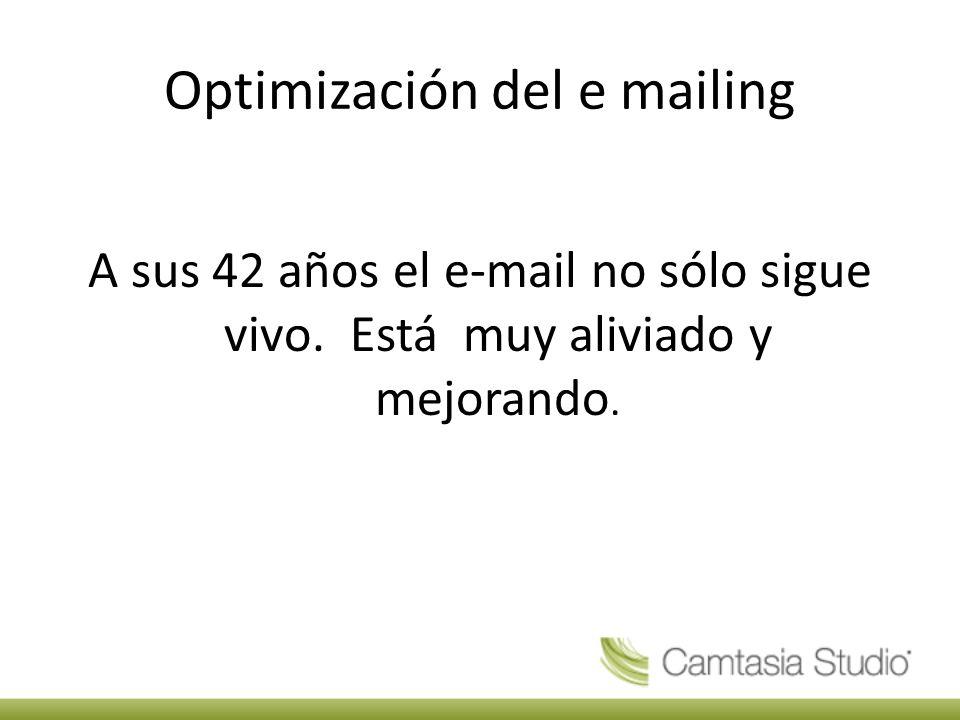 Optimización del e mailing A sus 42 años el e-mail no sólo sigue vivo.