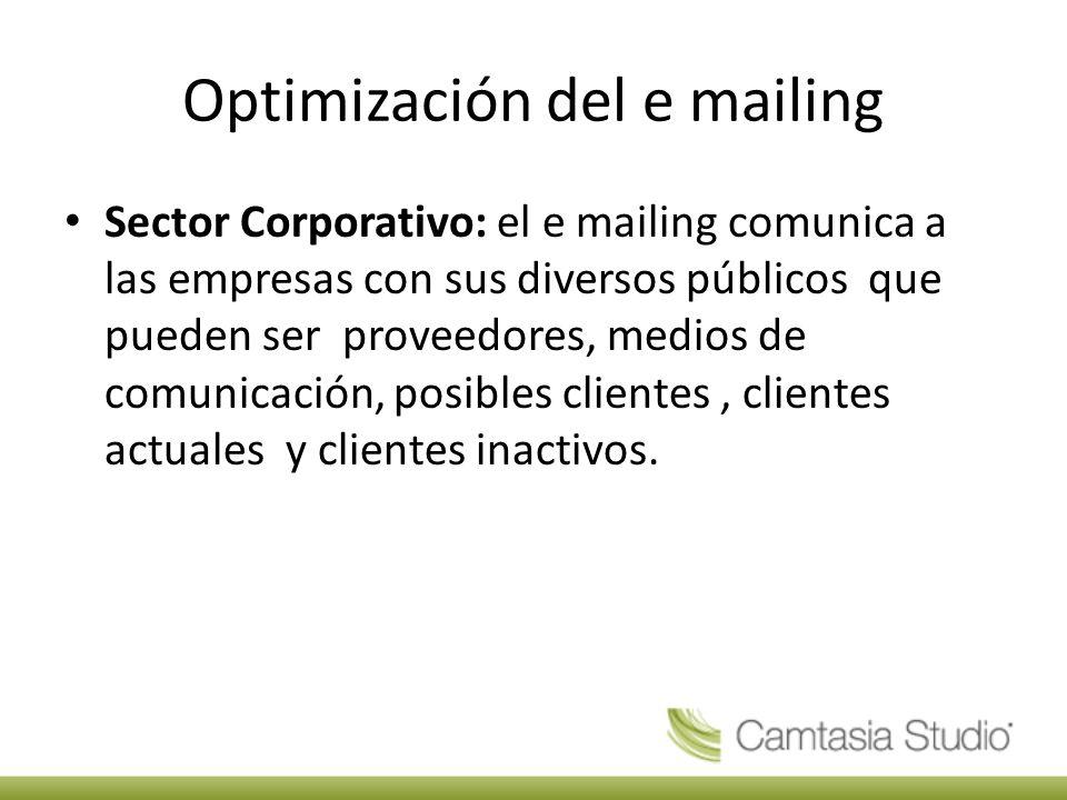 Optimización del e mailing Sector Corporativo: el e mailing comunica a las empresas con sus diversos públicos que pueden ser proveedores, medios de comunicación, posibles clientes, clientes actuales y clientes inactivos.