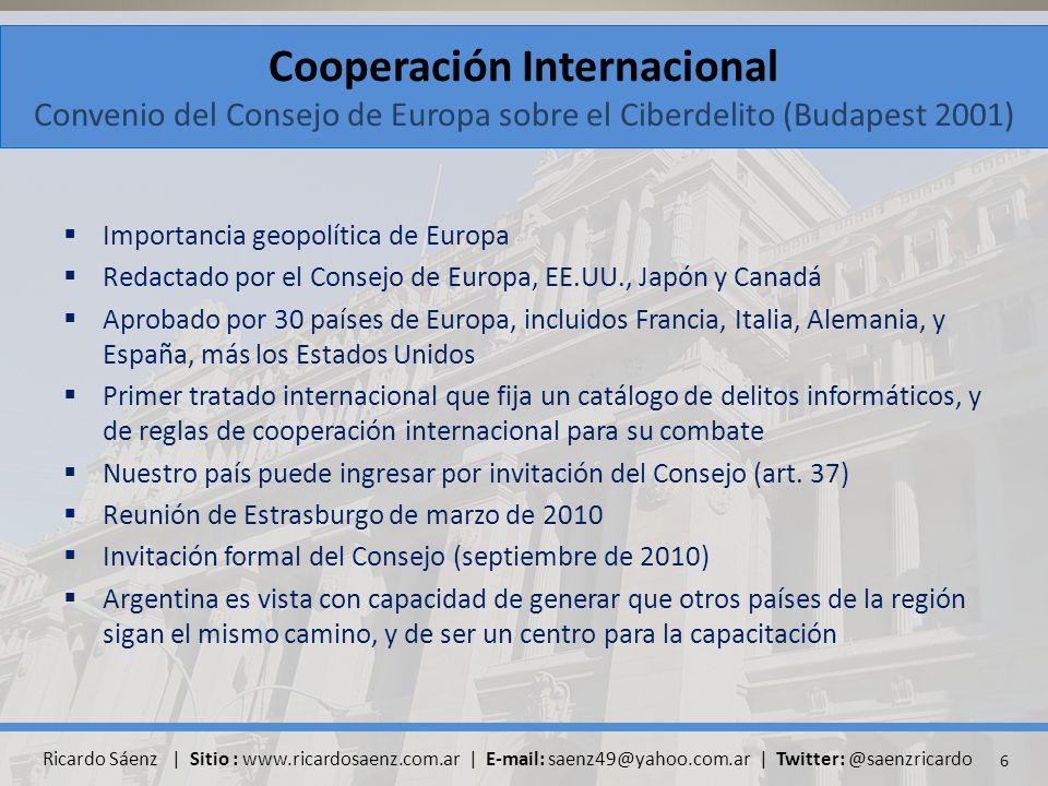 Cooperación Internacional Convenio del Consejo de Europa sobre el Ciberdelito (Budapest 2001) Importancia geopolítica de Europa Redactado por el Consejo de Europa, EE.UU., Japón y Canadá Aprobado por 30 países de Europa, incluidos Francia, Italia, Alemania, y España, más los Estados Unidos Primer tratado internacional que fija un catálogo de delitos informáticos, y de reglas de cooperación internacional para su combate Nuestro país puede ingresar por invitación del Consejo (art.