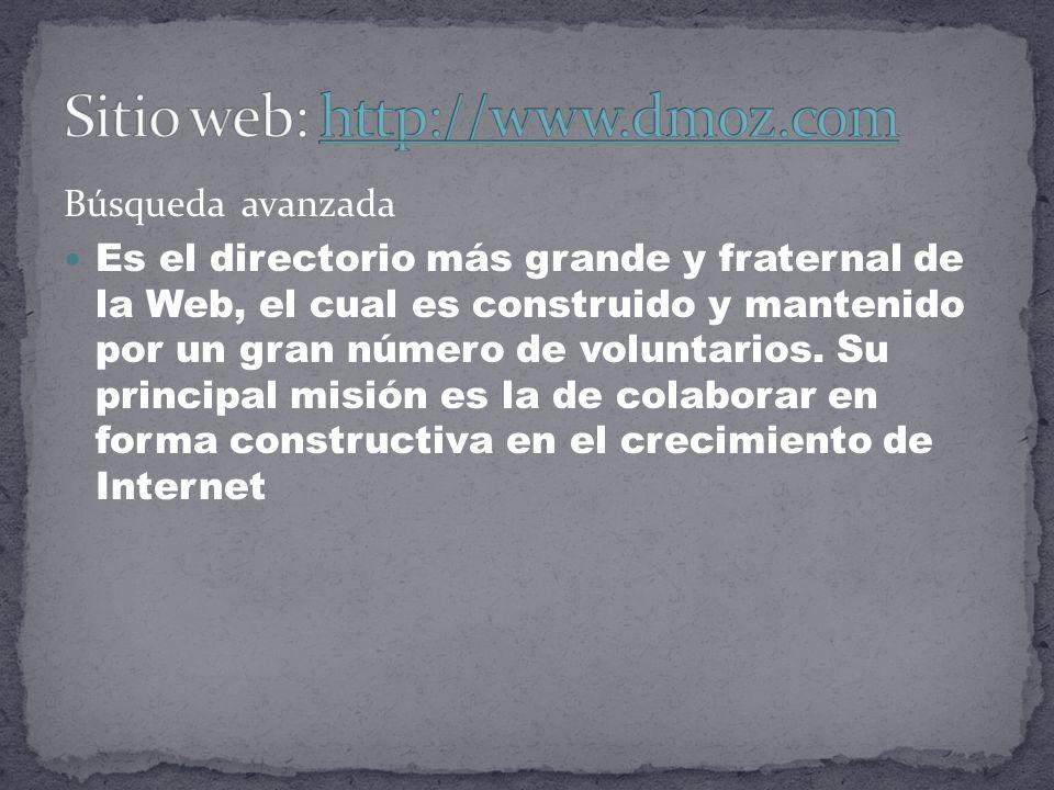 Búsqueda avanzada Es el directorio más grande y fraternal de la Web, el cual es construido y mantenido por un gran número de voluntarios.