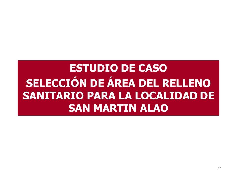 27 ESTUDIO DE CASO SELECCIÓN DE ÁREA DEL RELLENO SANITARIO PARA LA LOCALIDAD DE SAN MARTIN ALAO
