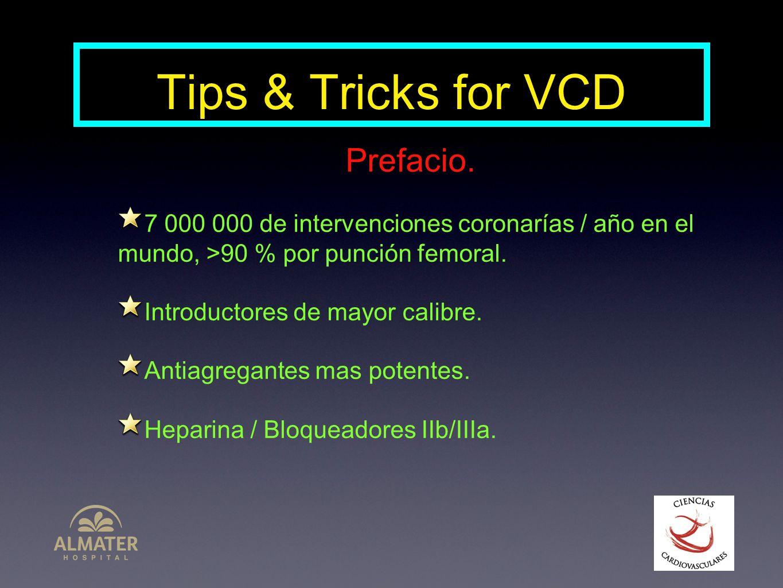Tips & Tricks for VCD Prefacio. 7 000 000 de intervenciones coronarías / año en el mundo, >90 % por punción femoral. Introductores de mayor calibre. A