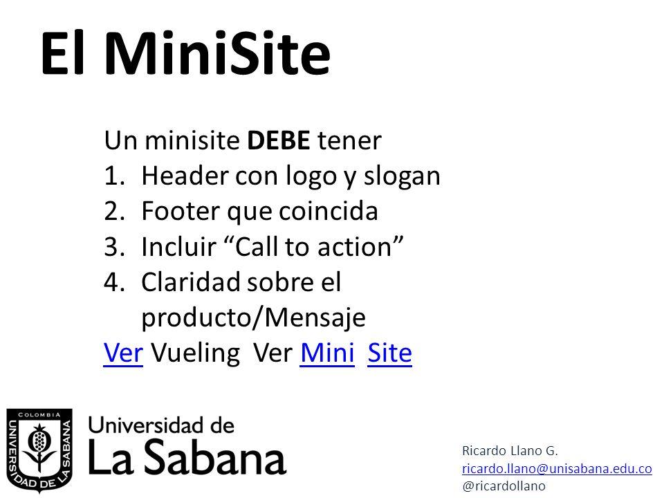 El MiniSite Un minisite DEBE tener 1.Header con logo y slogan 2.Footer que coincida 3.Incluir Call to action 4.Claridad sobre el producto/Mensaje VerVer Vueling Ver Mini SiteMiniSite Ricardo Llano G.