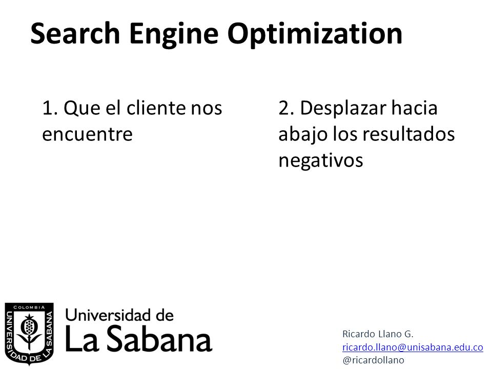 Search Engine Optimization Ricardo Llano G. ricardo.llano@unisabana.edu.co @ricardollano 1.