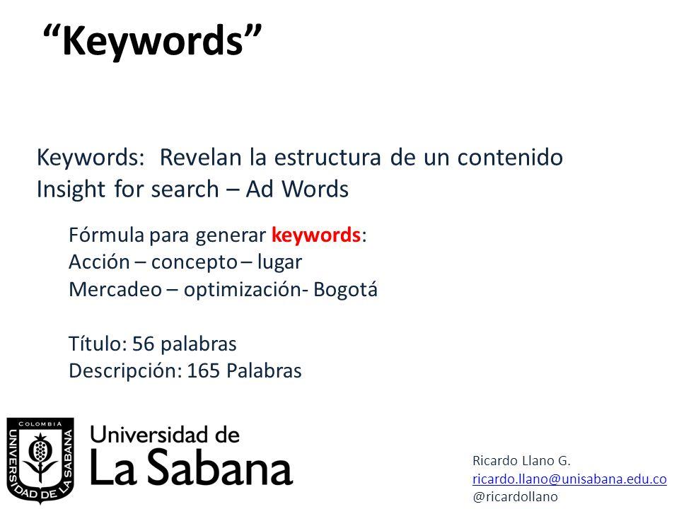 Keywords: Revelan la estructura de un contenido Insight for search – Ad Words Fórmula para generar keywords: Acción – concepto – lugar Mercadeo – optimización- Bogotá Título: 56 palabras Descripción: 165 Palabras Ricardo Llano G.