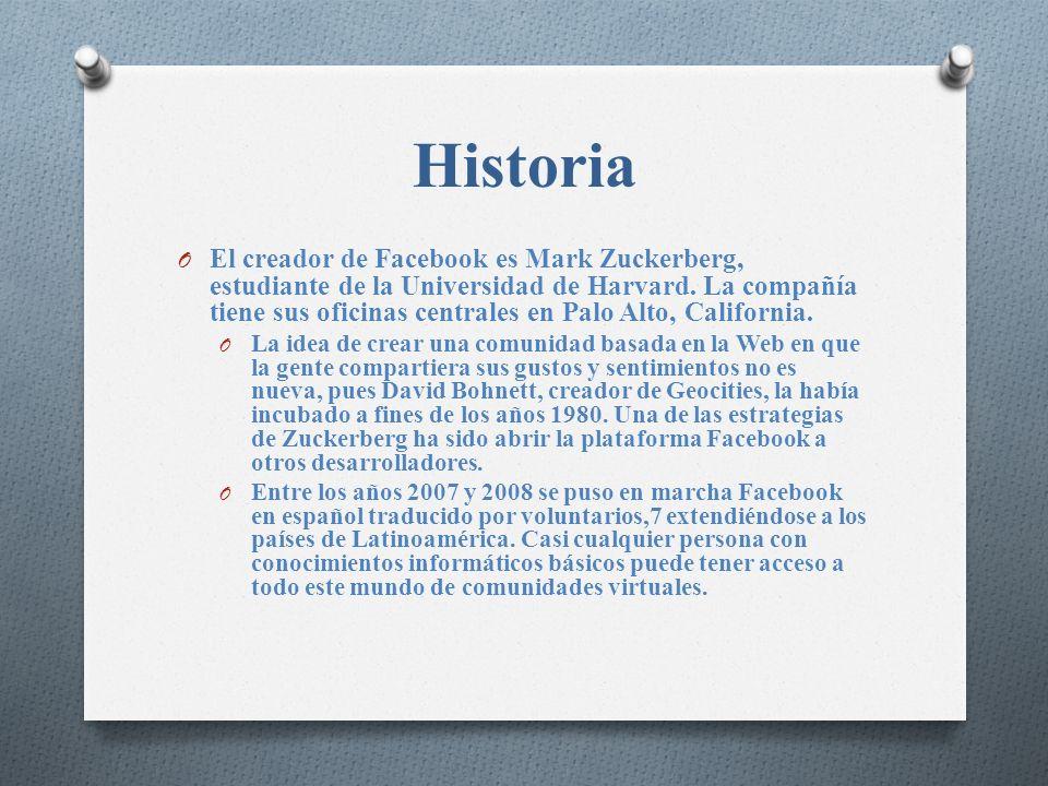 Historia O El creador de Facebook es Mark Zuckerberg, estudiante de la Universidad de Harvard. La compañía tiene sus oficinas centrales en Palo Alto,