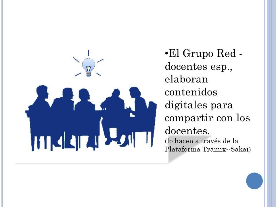 El Grupo Red - docentes esp., elaboran contenidos digitales para compartir con los docentes. (lo hacen a través de la Plataforma Tramix--Sakai)