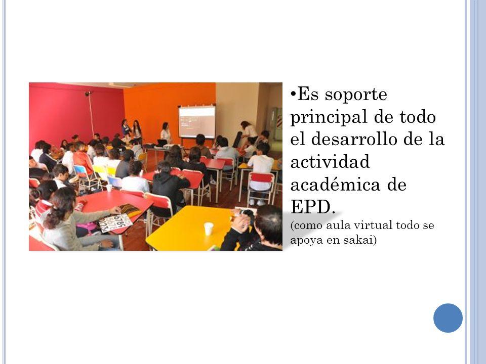 Es soporte principal de todo el desarrollo de la actividad académica de EPD. (como aula virtual todo se apoya en sakai)
