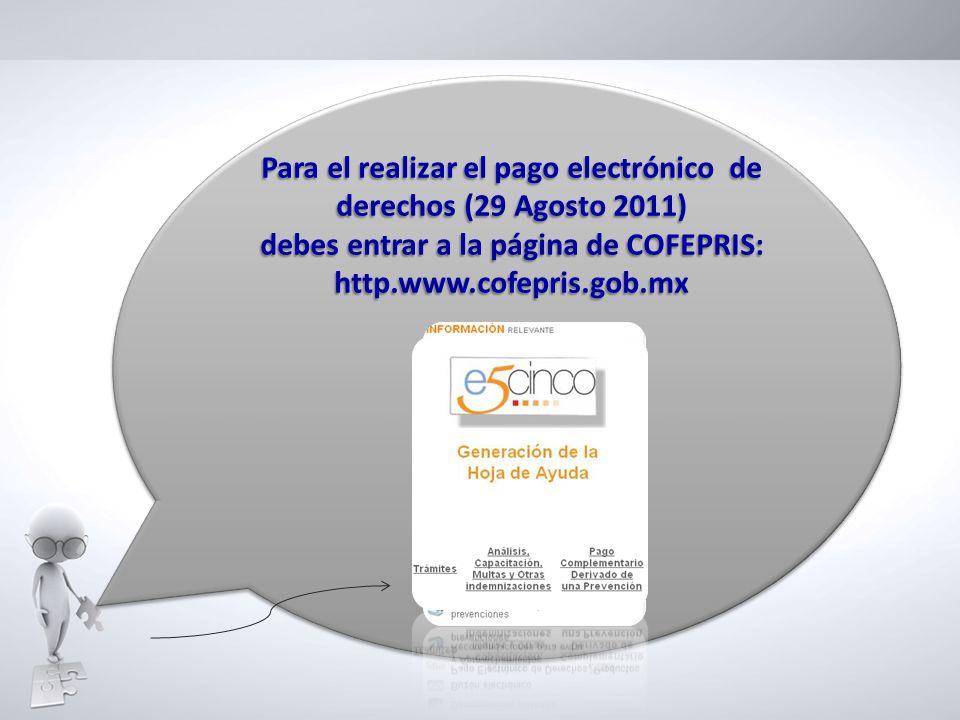 Para el realizar el pago electrónico de derechos (29 Agosto 2011) debes entrar a la página de COFEPRIS: http.www.cofepris.gob.mx