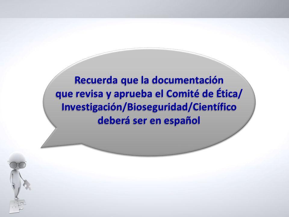 Recuerda que la documentación que revisa y aprueba el Comité de Ética/ Investigación/Bioseguridad/Científico deberá ser en español Recuerda que la doc
