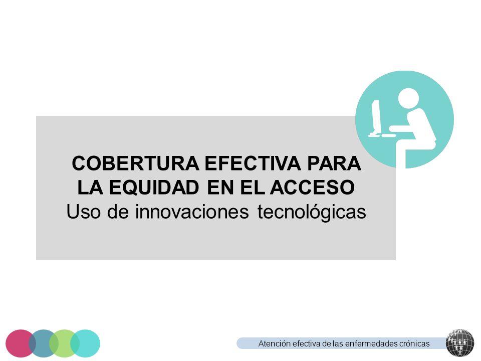 Atención efectiva de las enfermedades crónicas COBERTURA EFECTIVA PARA LA EQUIDAD EN EL ACCESO Uso de innovaciones tecnológicas