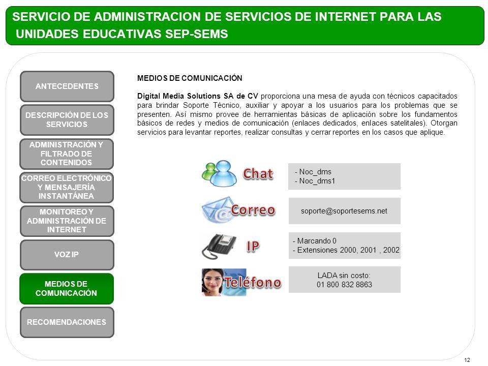 12 MEDIOS DE COMUNICACIÓN Digital Media Solutions SA de CV proporciona una mesa de ayuda con técnicos capacitados para brindar Soporte Técnico, auxiliar y apoyar a los usuarios para los problemas que se presenten.