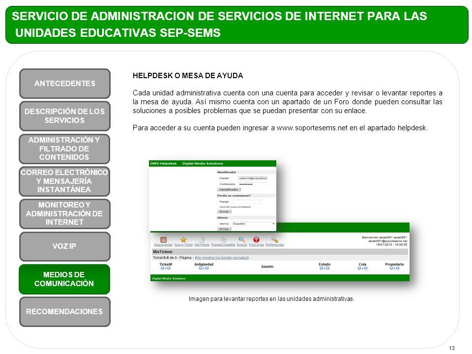 13 SERVICIO DE ADMINISTRACION DE SERVICIOS DE INTERNET PARA LAS UNIDADES EDUCATIVAS SEP-SEMS ANTECEDENTES VOZ IP MONITOREO Y ADMINISTRACIÓN DE INTERNET CORREO ELECTRÓNICO Y MENSAJERÍA INSTANTÁNEA ADMINISTRACIÓN Y FILTRADO DE CONTENIDOS DESCRIPCIÓN DE LOS SERVICIOS RECOMENDACIONES MEDIOS DE COMUNICACIÓN HELPDESK O MESA DE AYUDA Cada unidad administrativa cuenta con una cuenta para acceder y revisar o levantar reportes a la mesa de ayuda.
